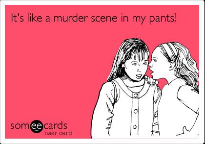It's like a murder scene in my pants!