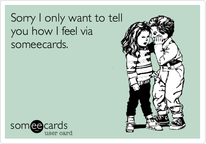 Sorry I only want to tellyou how I feel viasomeecards.