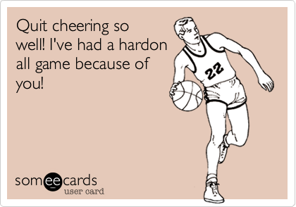 Quit cheering sowell! I've had a hardonall game because ofyou!
