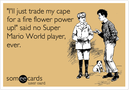 """""""I'll just trade my capefor a fire flower powerup!"""" said no SuperMario World player,ever."""