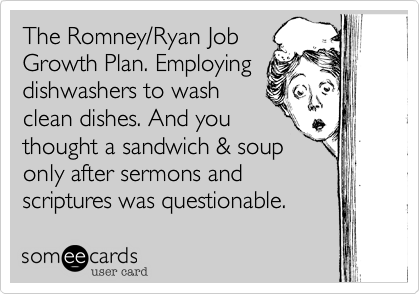 The Romney/Ryan JobGrowth Plan. Employingdishwashers to washclean dishes. And youthought a sandwich & souponly after sermons andscriptures was questionable.