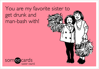 You are my favorite sister toget drunk andman-bash with!