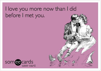 I love you more now than I did before I met you.
