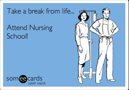 Take a break from life...Attend NursingSchool!