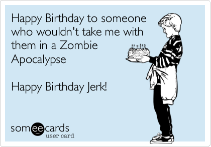 Happy Birthday to someonewho wouldn't take me withthem in a ZombieApocalypseHappy Birthday Jerk!