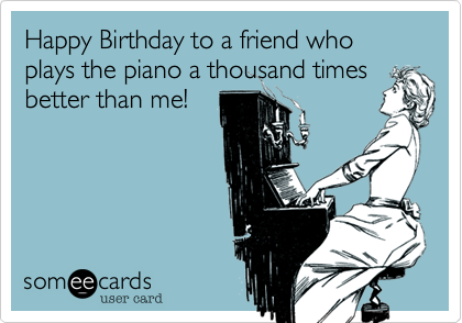 Happy Birthday to a friend who plays the piano a thousand timesbetter than me!
