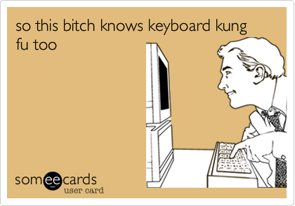 so this bitch knows keyboard kung fu too