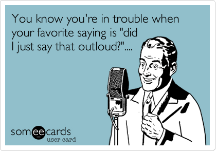 """You know you're in trouble when your favorite saying is """"didI just say that outloud?""""...."""