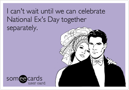 I can't wait until we can celebrate National Ex's Day together separately.