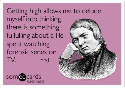 Getting high allows me to delude myself into thinking