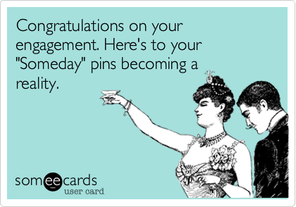 "Congratulations on your engagement. Here's to your ""Someday"" pins becoming a