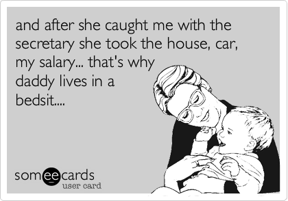and after she caught me with the secretary she took the house, car, my salary... that's why