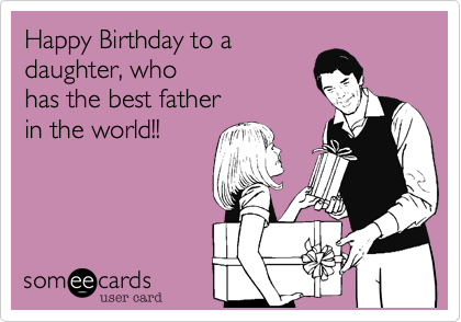 Happy Birthday To A Daughter Who Has The Best Father In The World