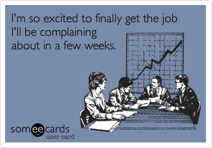 I'm so excited to finally get the job I'll be complaining