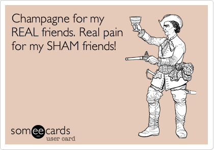 Champagne for myREAL friends. Real painfor my SHAM friends!