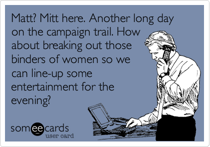 Matt? Mitt here. Another long day on the campaign trail. How