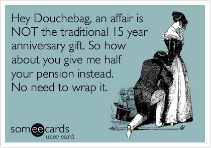 Hey Douchebag An Affair Is Not The Traditional 15 Year Anniversary