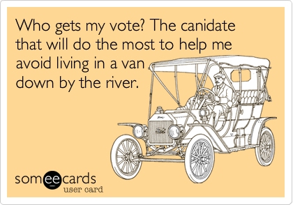 Who gets my vote? The canidate that will do the most to help me avoid living in a van 