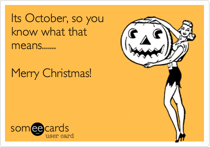 It's October you know what that means.....Merry Christmas!