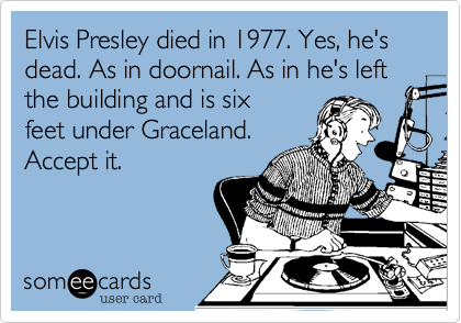 Elvis Presley died in 1977. Yes, he's dead. As in doornail. As in he's left the building and is six 