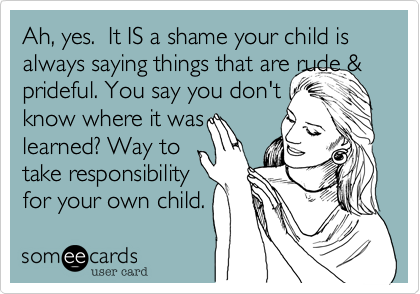 Ah, yes.  It IS a shame your child is always saying things that are rude &