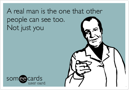 A real man is the one that other people can see too.