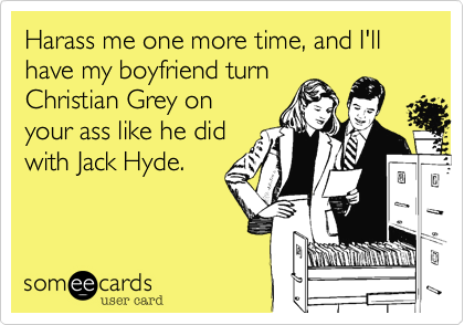Harass me one more time, and I'll have my boyfriend turn