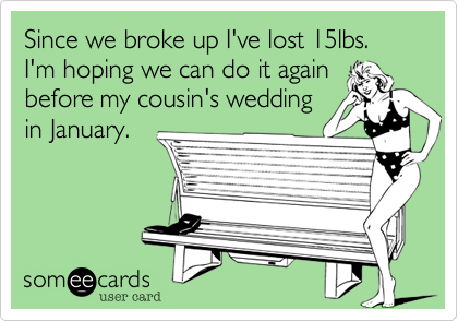 Since we broke up I've lost 15lbs. I'm hoping we can do it again