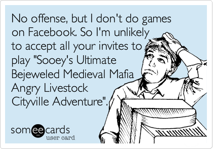 "No offense, but I don't do games on Facebook. So I'm unlikelyto accept all your invites toplay ""Sooey's UltimateBejeweled Medieval MafiaAngry LivestockCityville Adventure""."