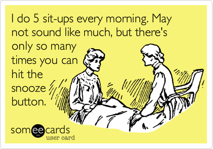 I do 5 sit-ups every morning. May not sound like much, but there's only so many