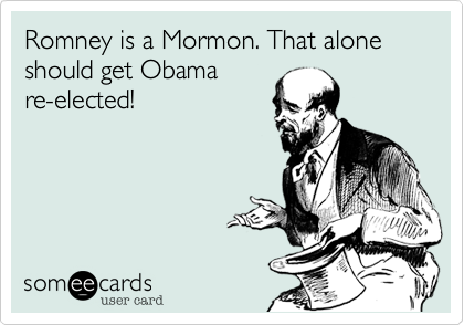 Romney is a Mormon. That alone should get Obama