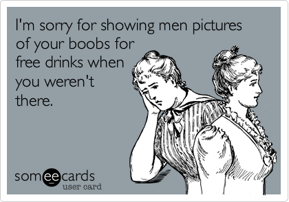 I'm sorry for showing men pictures of your boobs for
