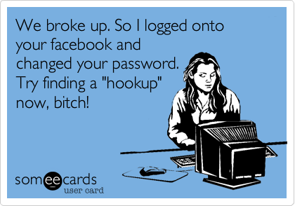 We broke up. So I logged onto your facebook and