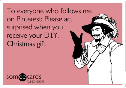 To everyone who follows meon Pinterest: Please actsurprised when youreceive your D.I.Y.Christmas gift.