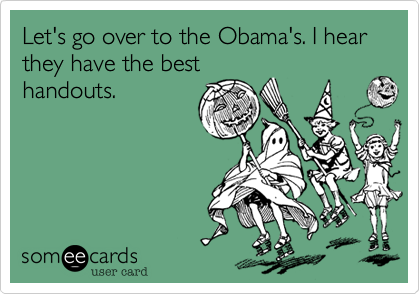 Let's go over to the Obama's. I hear they have the best