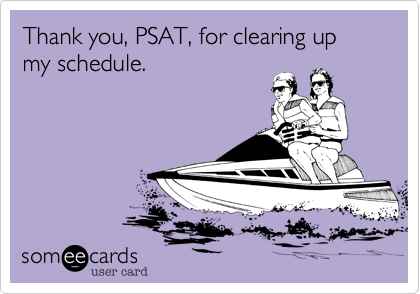 Thank you, PSAT, for clearing up my schedule.