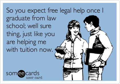 So you expect free legal help once I graduate from law