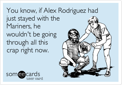 You know, if Alex Rodriguez had just stayed with the