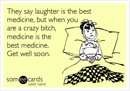 They say laughter is the best medicine, but when you
