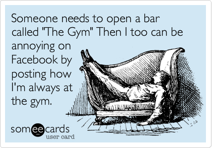 "Someone needs to open a bar called ""The Gym"" Then I too can be annoying on