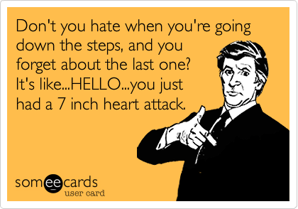 Don't you hate when you're going down the steps, and you