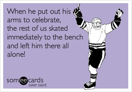 When he put out hisarms to celebrate, the rest of us skatedimmediately to the bench and left him there allalone!