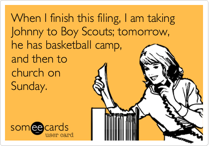 When I finish this filing, I am taking Johnny to Boy Scouts; tomorrow, he has basketball camp,