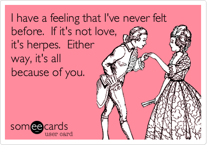 I have a feeling that I've never felt before.  If it's not love,it's herpes.  Eitherway, it's allbecause of you.