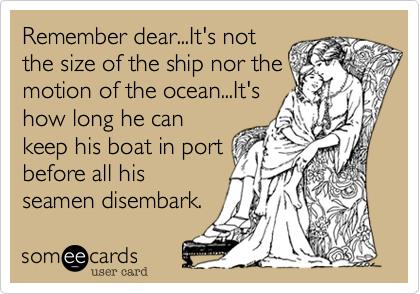 Remember dear...It's notthe size of the ship nor themotion of the ocean...It'show long he cankeep his boat in portbefore all hisseamen disembark.