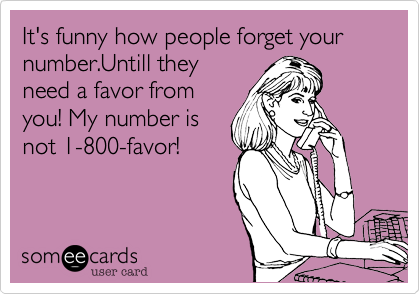 It's funny how people forget your number.Untill theyneed a favor fromyou! My number isnot 1-800-favor!