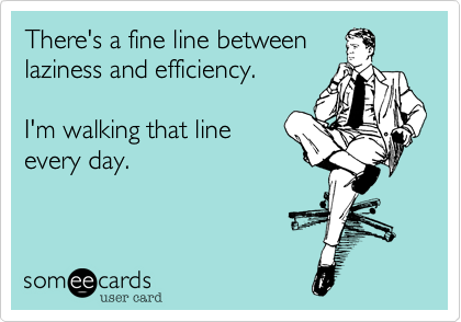 There's a fine line betweenlaziness and efficiency. I'm walking that lineevery day.
