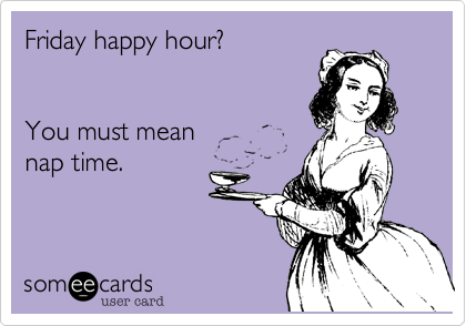 Friday happy hour? You must meannap time.