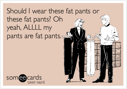 Should I wear these fat pants or