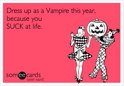 Dress up as a Vampire this year,